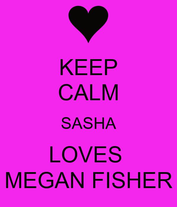 KEEP CALM SASHA LOVES  MEGAN FISHER