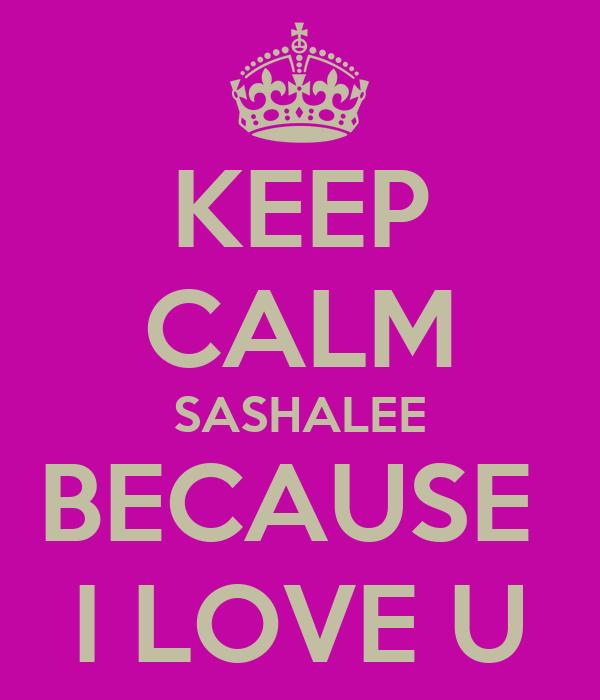 KEEP CALM SASHALEE BECAUSE  I LOVE U