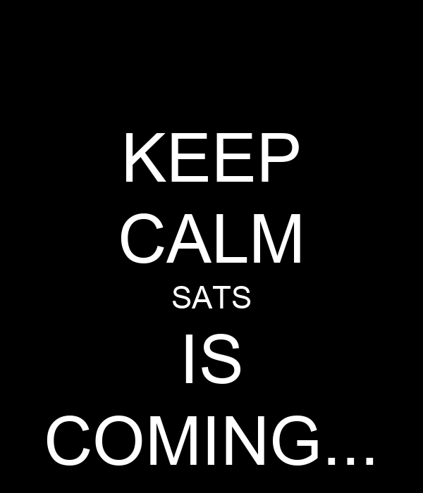 KEEP CALM SATS IS COMING...