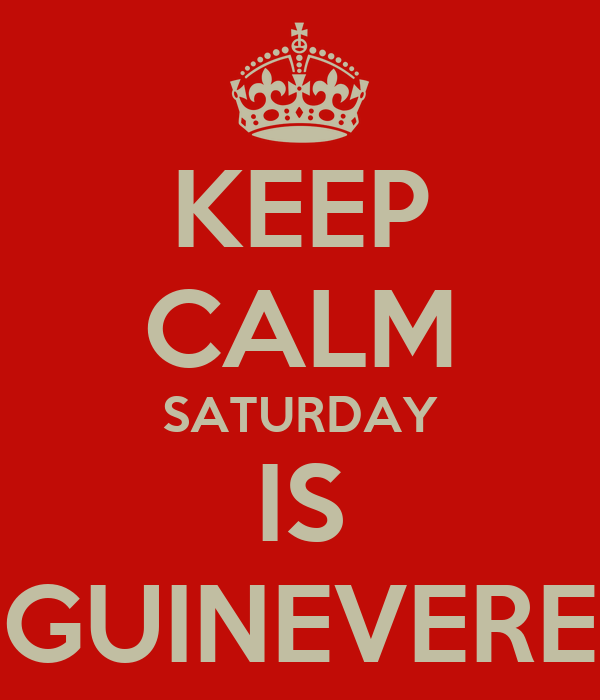 KEEP CALM SATURDAY IS GUINEVERE