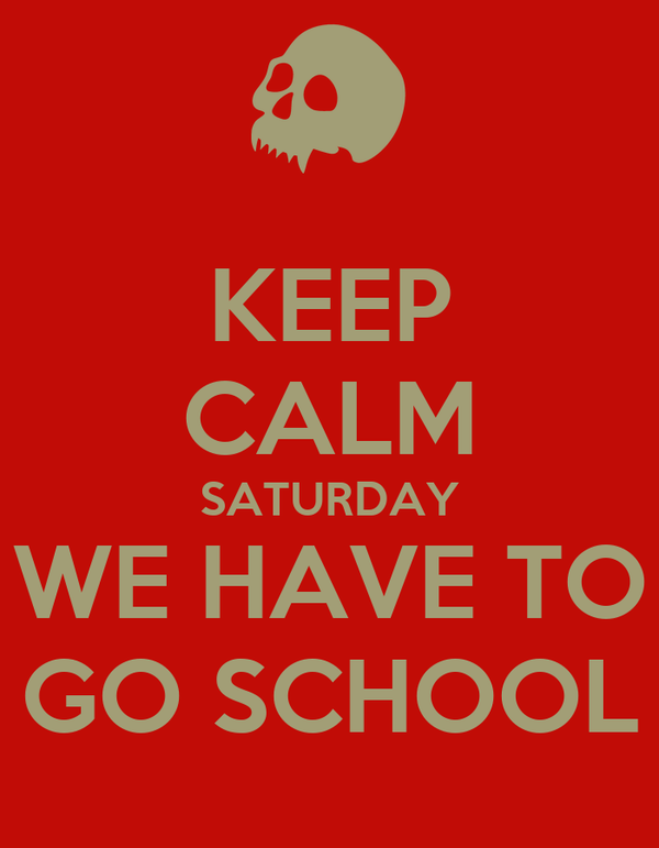 KEEP CALM SATURDAY WE HAVE TO GO SCHOOL