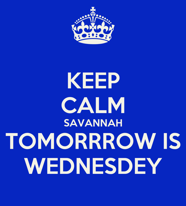 KEEP CALM SAVANNAH TOMORRROW IS WEDNESDEY