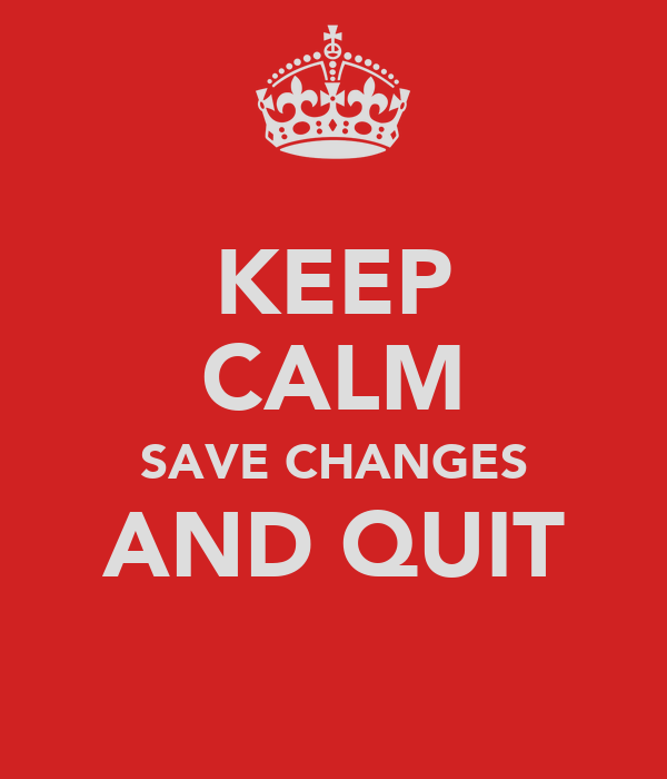 KEEP CALM SAVE CHANGES AND QUIT