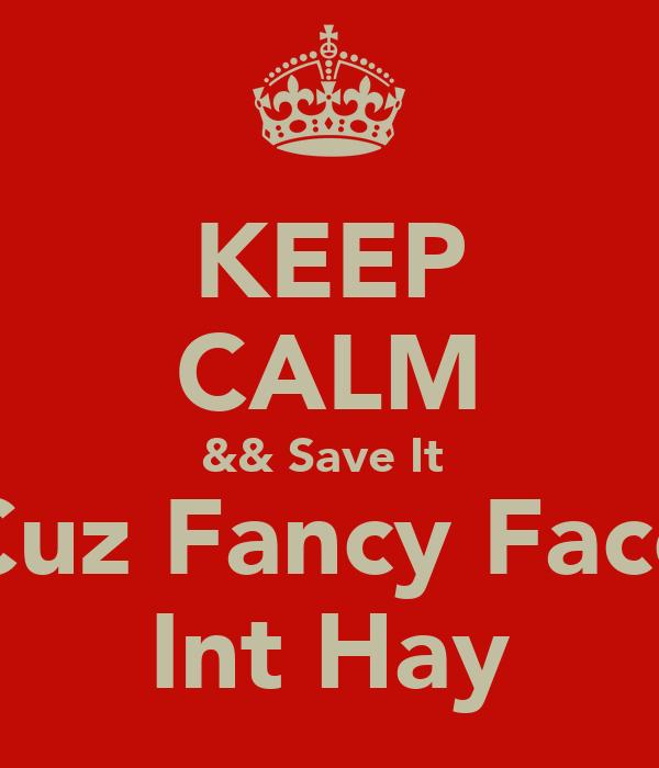 KEEP CALM && Save It  Cuz Fancy Face Int Hay