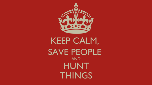 KEEP CALM,  SAVE PEOPLE  AND HUNT THINGS