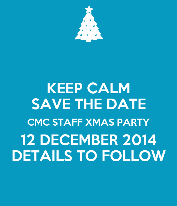 KEEP CALM SAVE THE DATE CMC STAFF XMAS PARTY 12 DECEMBER 2014 DETAILS TO FOLLOW