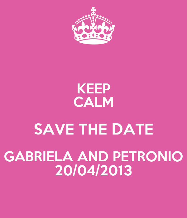KEEP CALM SAVE THE DATE GABRIELA AND PETRONIO 20/04/2013