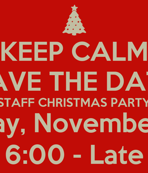 KEEP CALM SAVE THE DATE STAFF CHRISTMAS PARTY Monday, November 10th 6:00 - Late