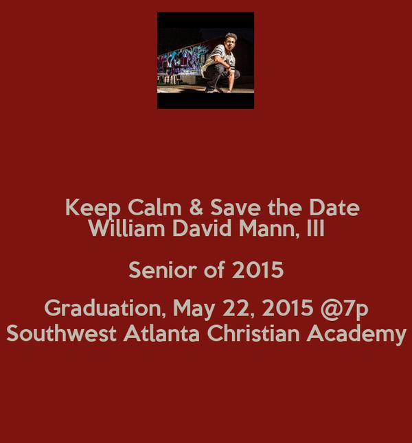 Keep Calm & Save the Date  William David Mann, III Senior of 2015 Graduation, May 22, 2015 @7p Southwest Atlanta Christian Academy