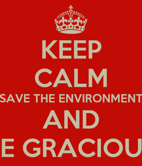 KEEP CALM SAVE THE ENVIRONMENT AND BE GRACIOUS