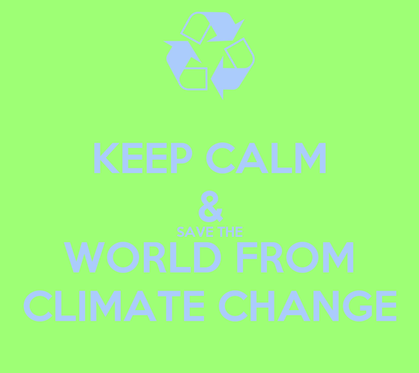 KEEP CALM & SAVE THE WORLD FROM CLIMATE CHANGE