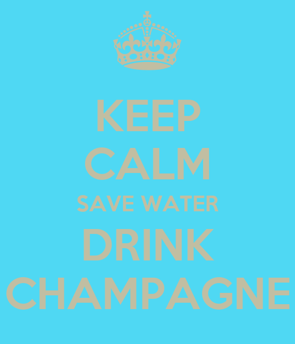 KEEP CALM SAVE WATER DRINK CHAMPAGNE