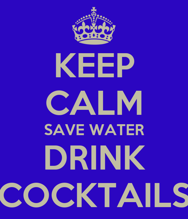KEEP CALM SAVE WATER DRINK COCKTAILS