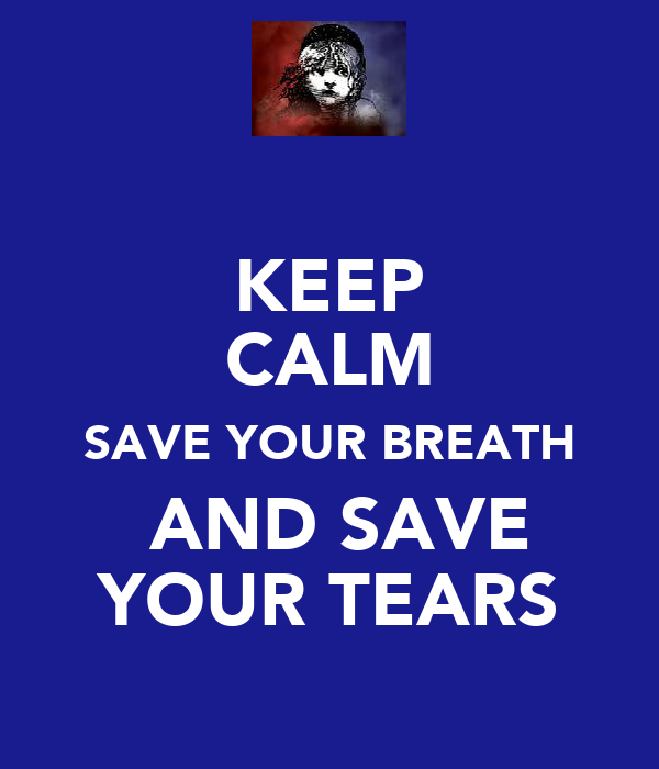 KEEP CALM SAVE YOUR BREATH  AND SAVE YOUR TEARS