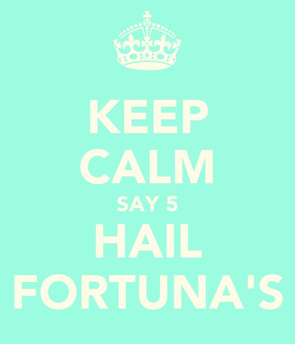 KEEP CALM SAY 5 HAIL FORTUNA'S