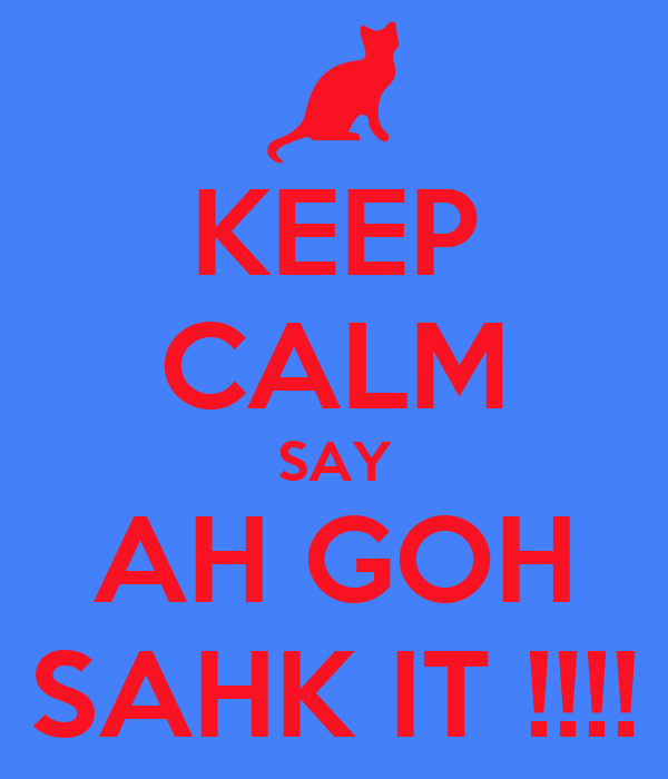 KEEP CALM SAY AH GOH SAHK IT !!!!