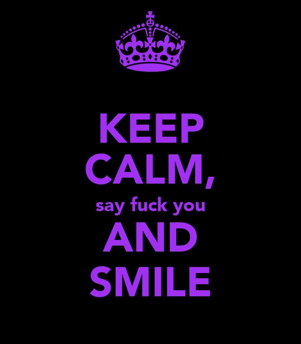 KEEP CALM, say fuck you AND SMILE