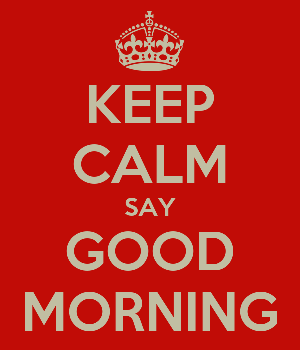 KEEP CALM SAY GOOD MORNING
