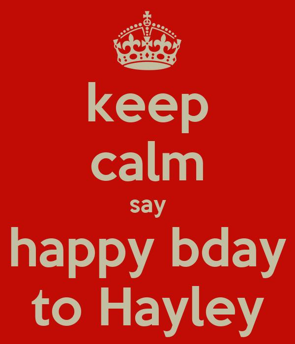 keep calm say happy bday to Hayley