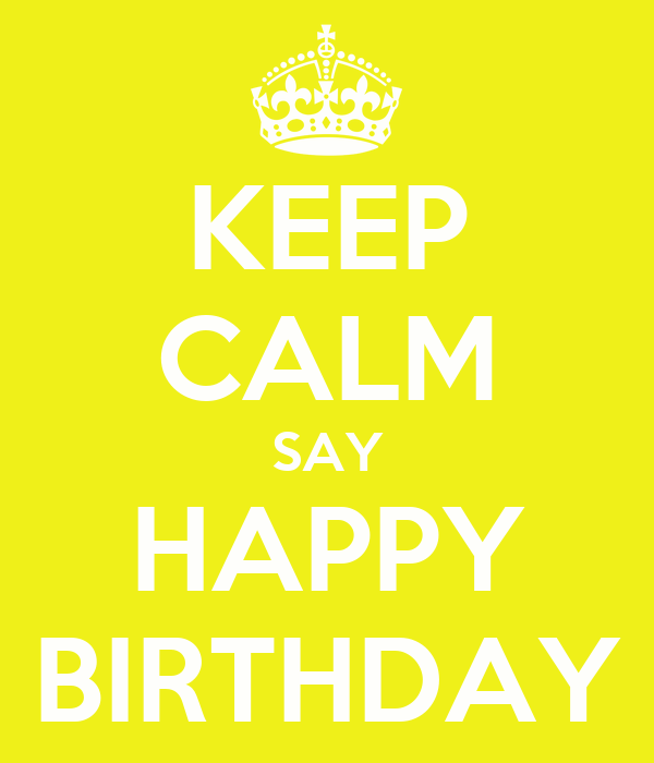 KEEP CALM SAY HAPPY BIRTHDAY