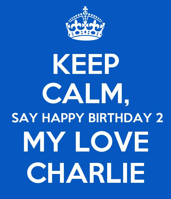 KEEP CALM,  SAY HAPPY BIRTHDAY 2 MY LOVE CHARLIE