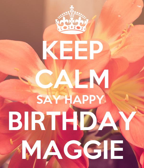 KEEP CALM SAY HAPPY  BIRTHDAY MAGGIE