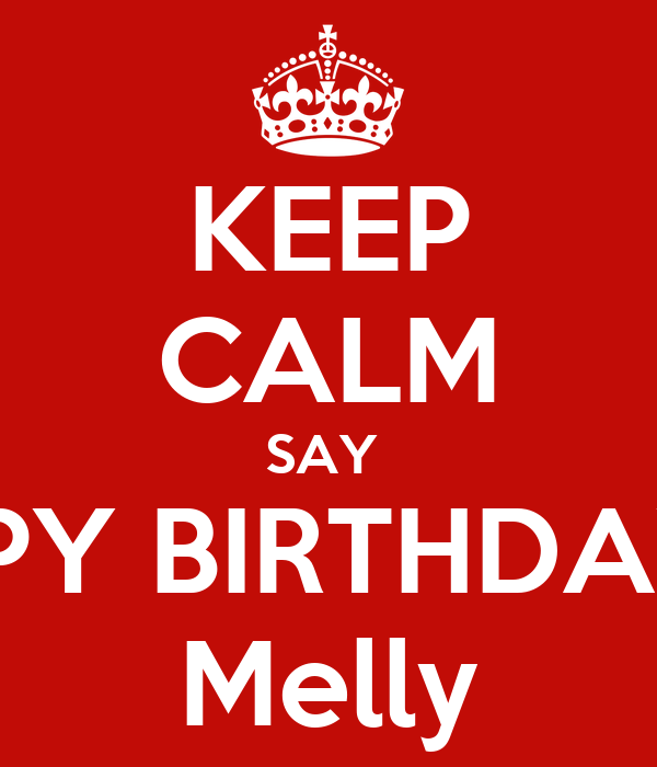 KEEP CALM SAY  HAPPY BIRTHDAY TO Melly