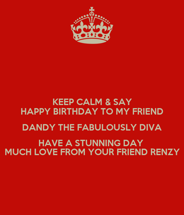 KEEP CALM & SAY HAPPY BIRTHDAY TO MY FRIEND DANDY THE FABULOUSLY DIVA HAVE A STUNNING DAY  MUCH LOVE FROM YOUR FRIEND RENZY