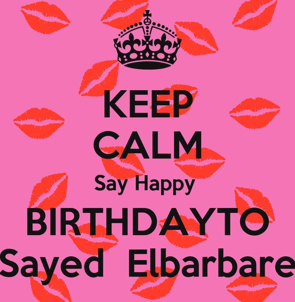 KEEP CALM Say Happy  BIRTHDAYTO  Sayed  Elbarbare