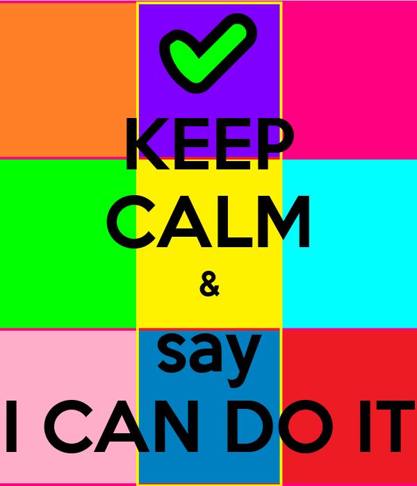KEEP CALM & say I CAN DO IT