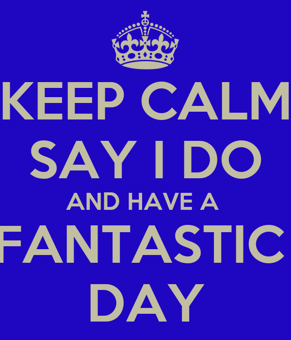 KEEP CALM SAY I DO AND HAVE A  FANTASTIC  DAY