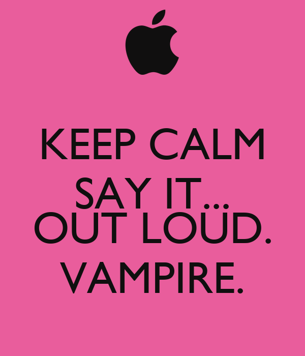 KEEP CALM SAY IT...  OUT LOUD. VAMPIRE.