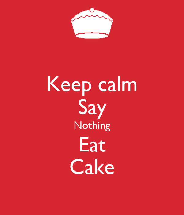 Keep calm Say Nothing Eat Cake