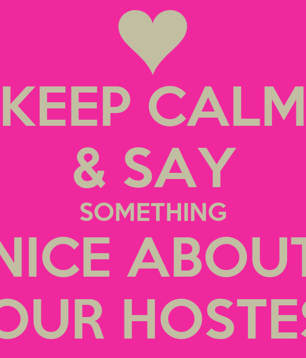 KEEP CALM & SAY SOMETHING NICE ABOUT YOUR HOSTESS