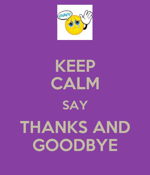 KEEP CALM SAY THANKS AND GOODBYE
