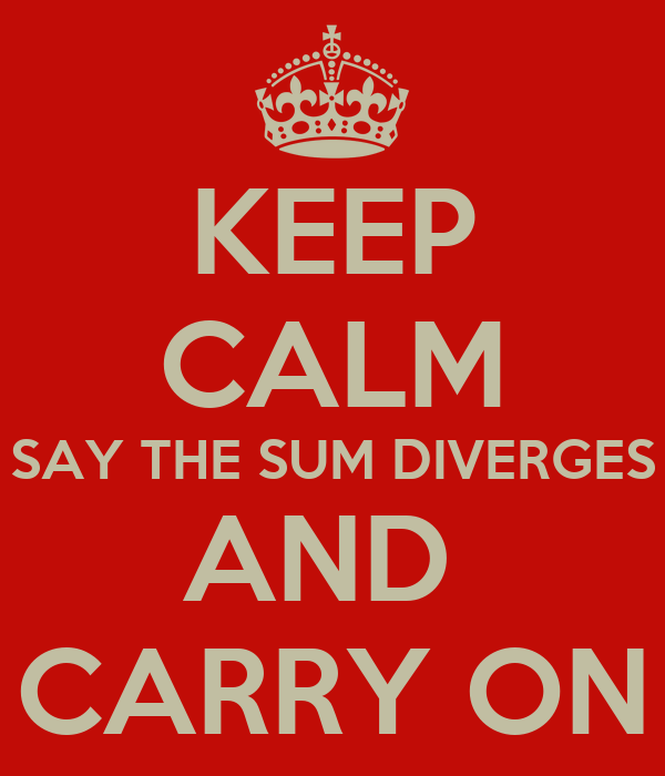 KEEP CALM SAY THE SUM DIVERGES AND  CARRY ON