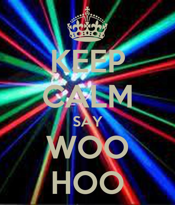 KEEP CALM SAY WOO HOO