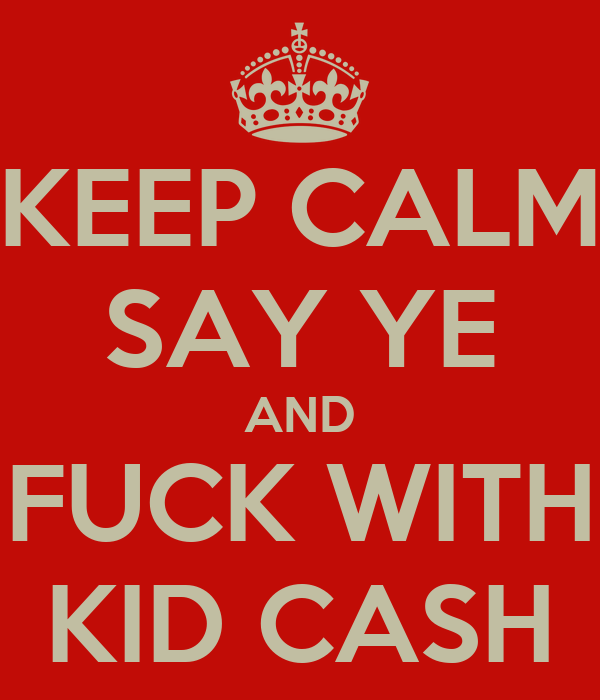 KEEP CALM SAY YE AND FUCK WITH KID CASH