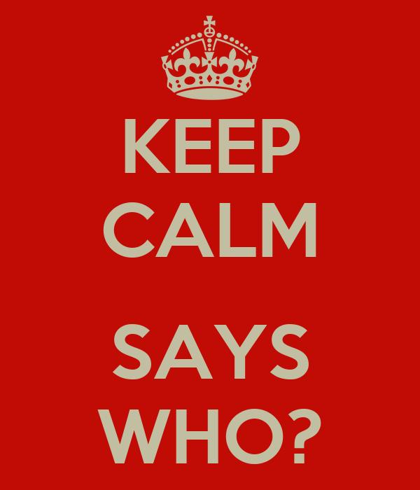 KEEP CALM  SAYS WHO?