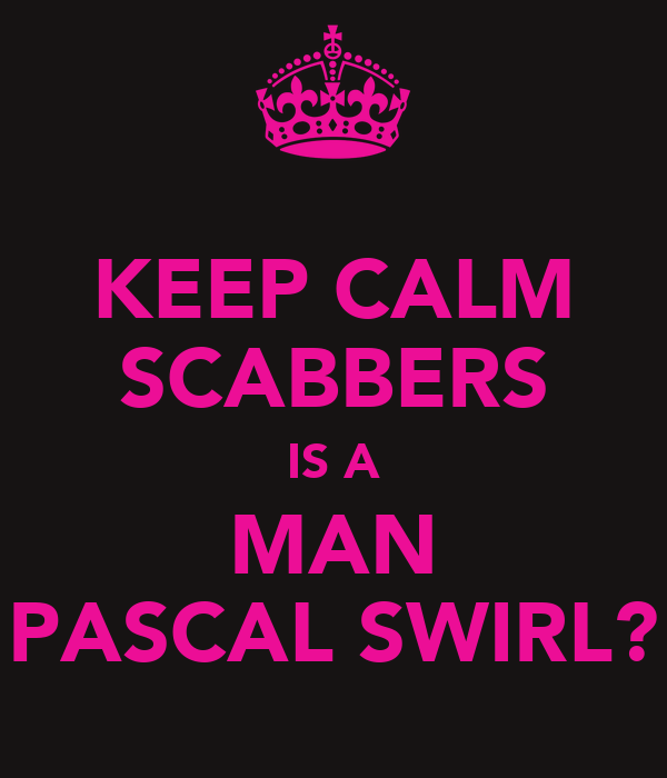 KEEP CALM SCABBERS IS A MAN PASCAL SWIRL?