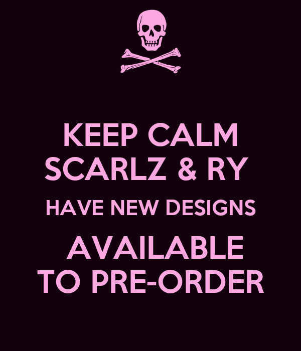 KEEP CALM SCARLZ & RY  HAVE NEW DESIGNS  AVAILABLE TO PRE-ORDER