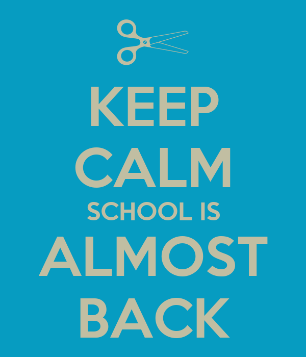 KEEP CALM SCHOOL IS ALMOST BACK
