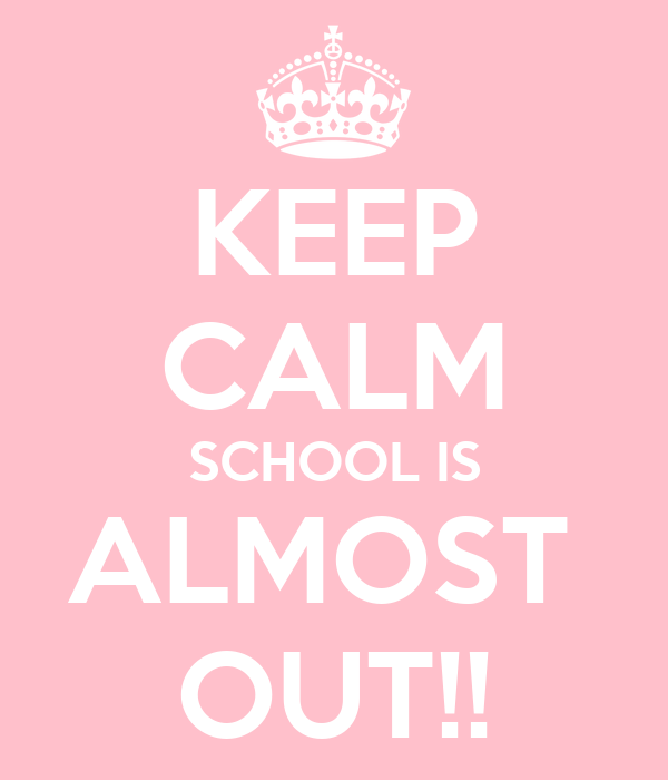 KEEP CALM SCHOOL IS ALMOST  OUT!!