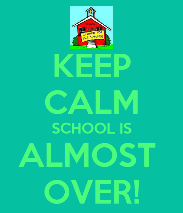 KEEP CALM SCHOOL IS ALMOST  OVER!