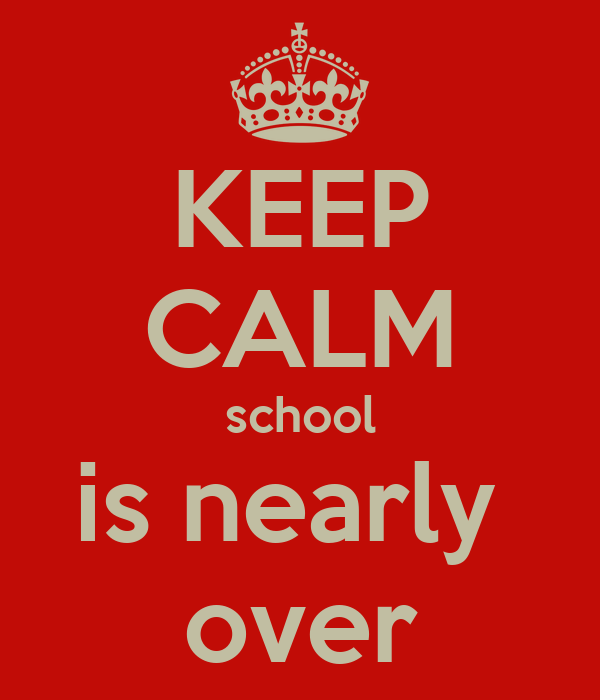 KEEP CALM school is nearly  over