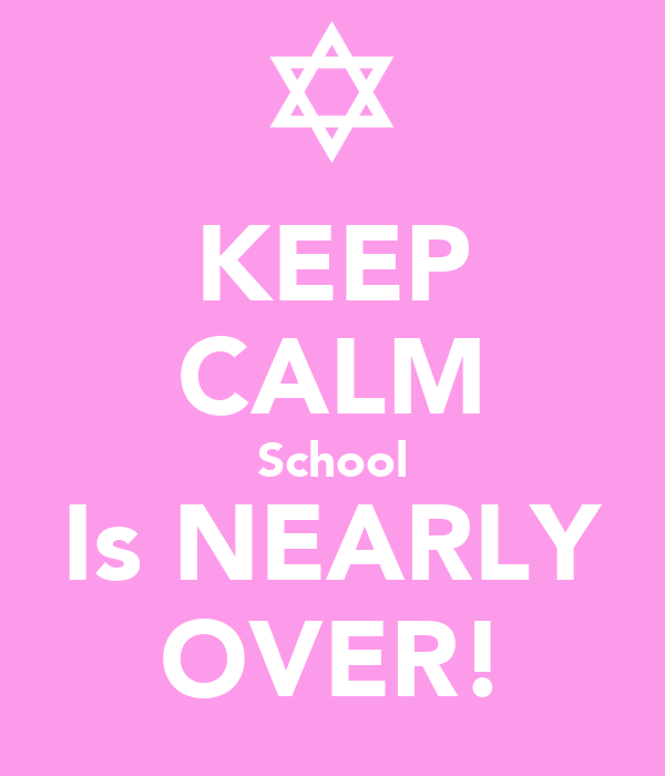 KEEP CALM School Is NEARLY OVER!