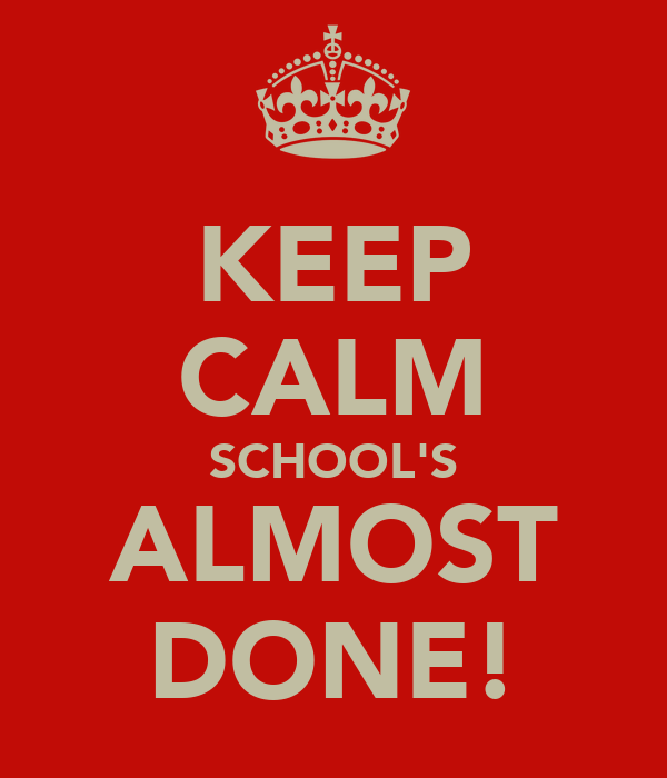 KEEP CALM SCHOOL'S ALMOST DONE!