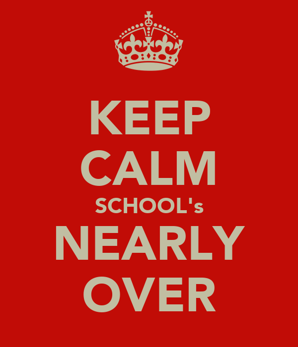 KEEP CALM SCHOOL's NEARLY OVER