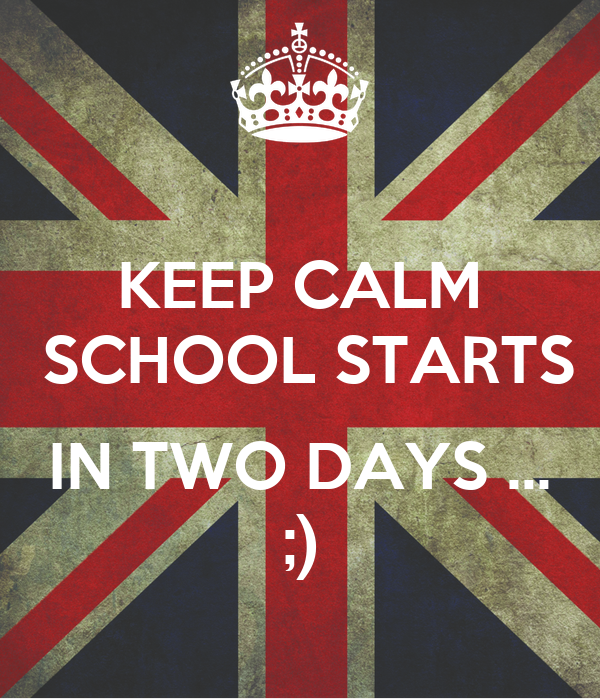 KEEP CALM  SCHOOL STARTS  IN TWO DAYS ... ;)