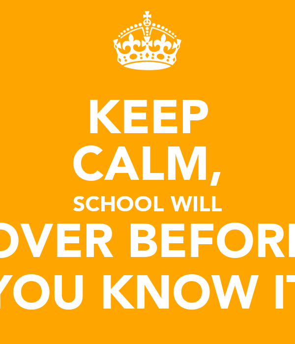 KEEP CALM, SCHOOL WILL OVER BEFORE YOU KNOW IT